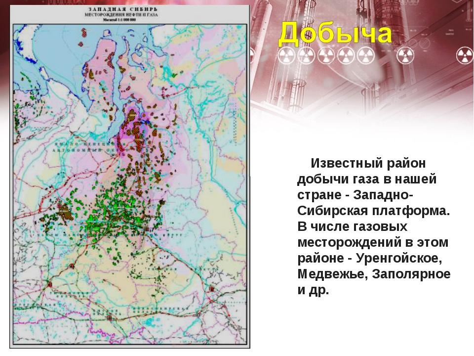Известный район добычи газа в нашей стране - Западно-Сибирская платформа....