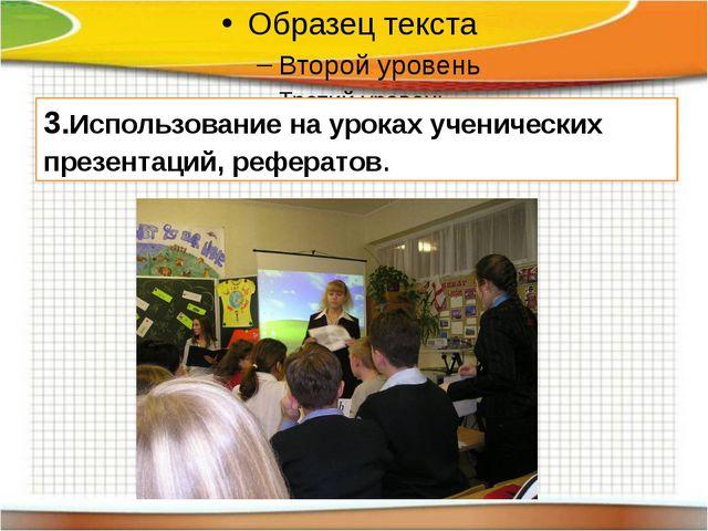 3.Использование на уроках ученических презентаций, рефератов.