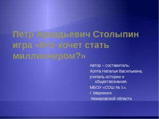 Петр Аркадьевич Столыпин игра «Кто хочет стать миллионером?» Автор – составит