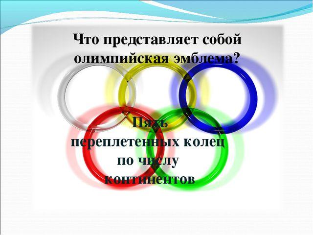 Что представляет собой олимпийская эмблема? Пять переплетенных колец по числу...