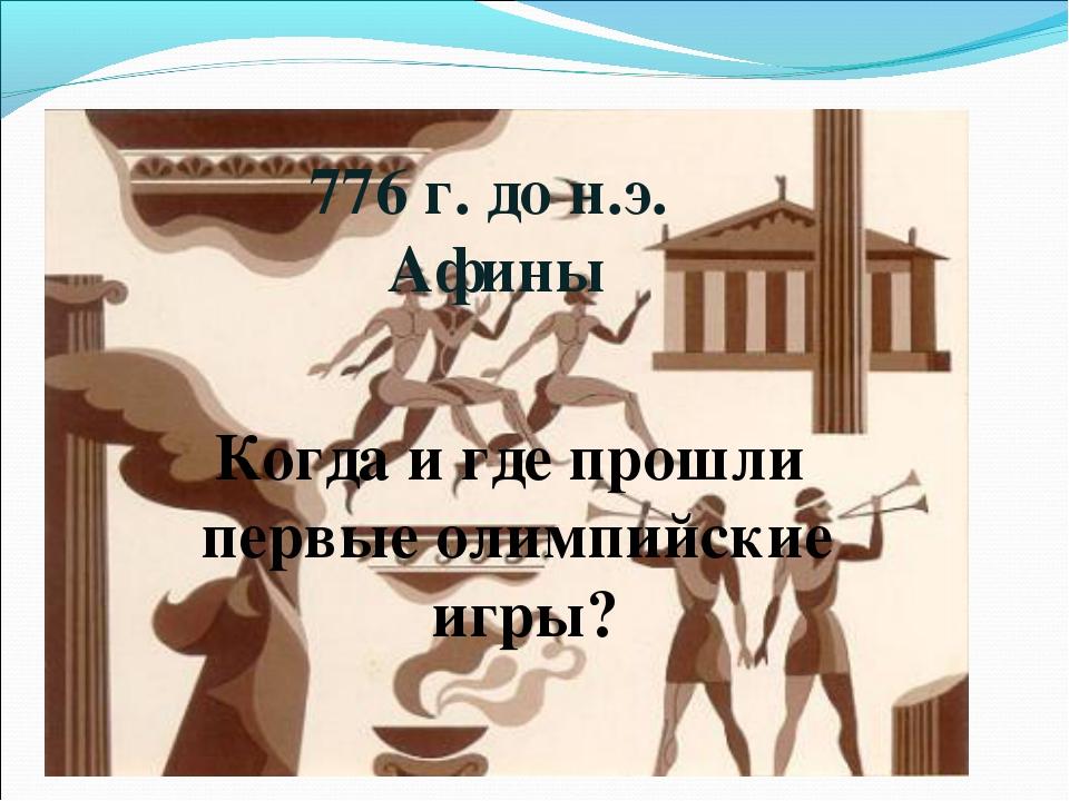 Когда и где прошли первые олимпийские игры? 776 г. до н.э. Афины