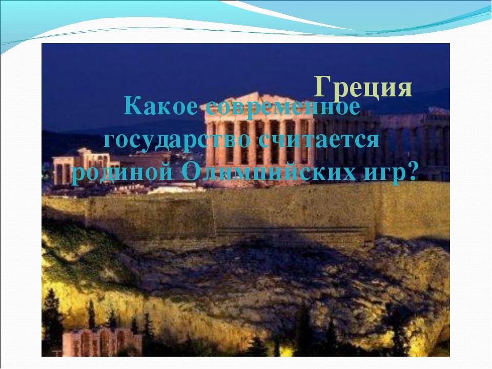 Какое современное государство считается родиной Олимпийских игр? Греция