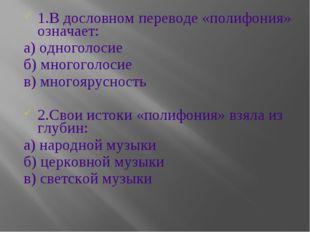 1.В дословном переводе «полифония» означает: а) одноголосие б) многоголосие в