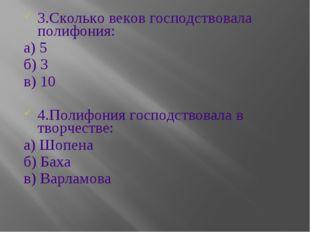 3.Сколько веков господствовала полифония: а) 5 б) 3 в) 10 4.Полифония господс