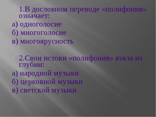 1.В дословном переводе «полифония» означает: а) одноголосие б) многоголосие в...