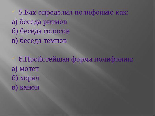 5.Бах определил полифонию как: а) беседа ритмов б) беседа голосов в) беседа т...