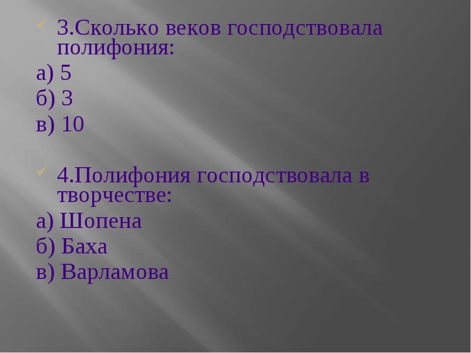 3.Сколько веков господствовала полифония: а) 5 б) 3 в) 10 4.Полифония господс...