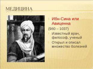 Ибн-Сина или Авиценна (980 – 1037) Известный врач, философ, ученый Открыл и о