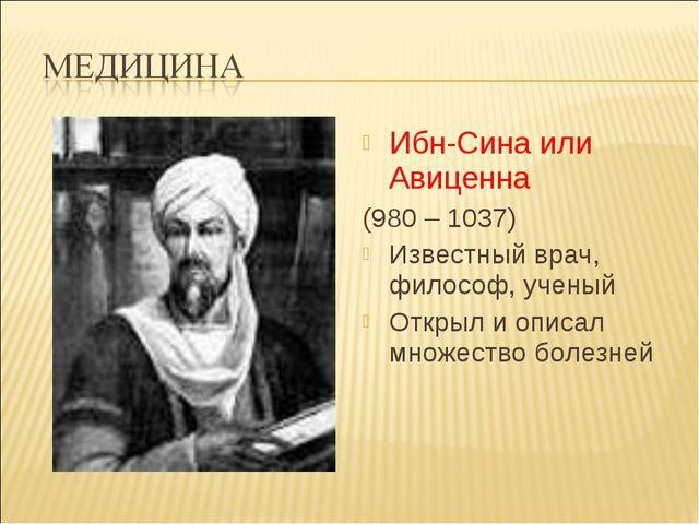 Ибн-Сина или Авиценна (980 – 1037) Известный врач, философ, ученый Открыл и о...