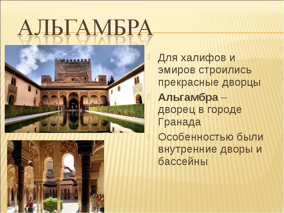 Для халифов и эмиров строились прекрасные дворцы Альгамбра – дворец в городе...
