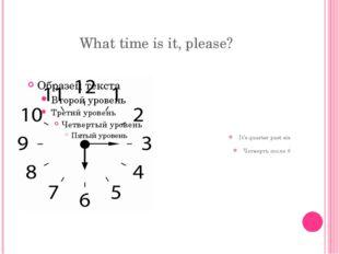 What time is it, please? It's quarter past six Четверть после 6