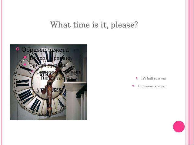 What time is it, please? It's half past one Половина второго