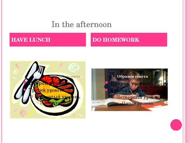 In the afternoon HAVE LUNCH DO HOMEWORK