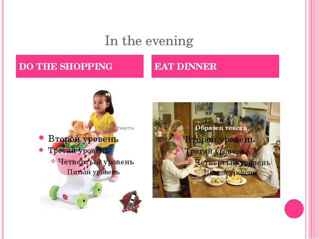 In the evening DO THE SHOPPING EAT DINNER