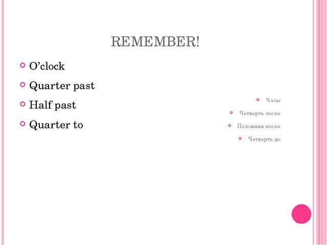 REMEMBER! O'clock Quarter past Half past Quarter to Часы Четверть после Поло...