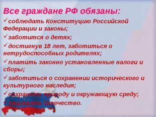 Все граждане РФ обязаны: соблюдать Конституцию Российской Федерации и законы;