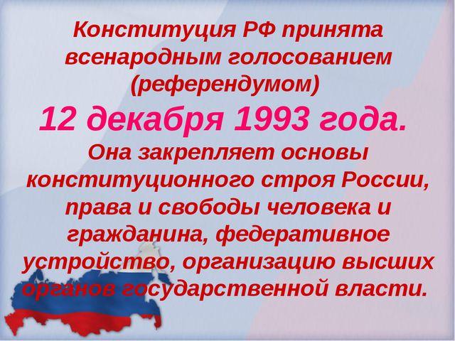 Конституция РФ принята всенародным голосованием (референдумом) 12 декабря 199...