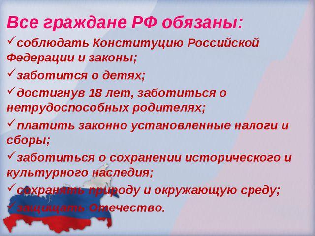 Все граждане РФ обязаны: соблюдать Конституцию Российской Федерации и законы;...