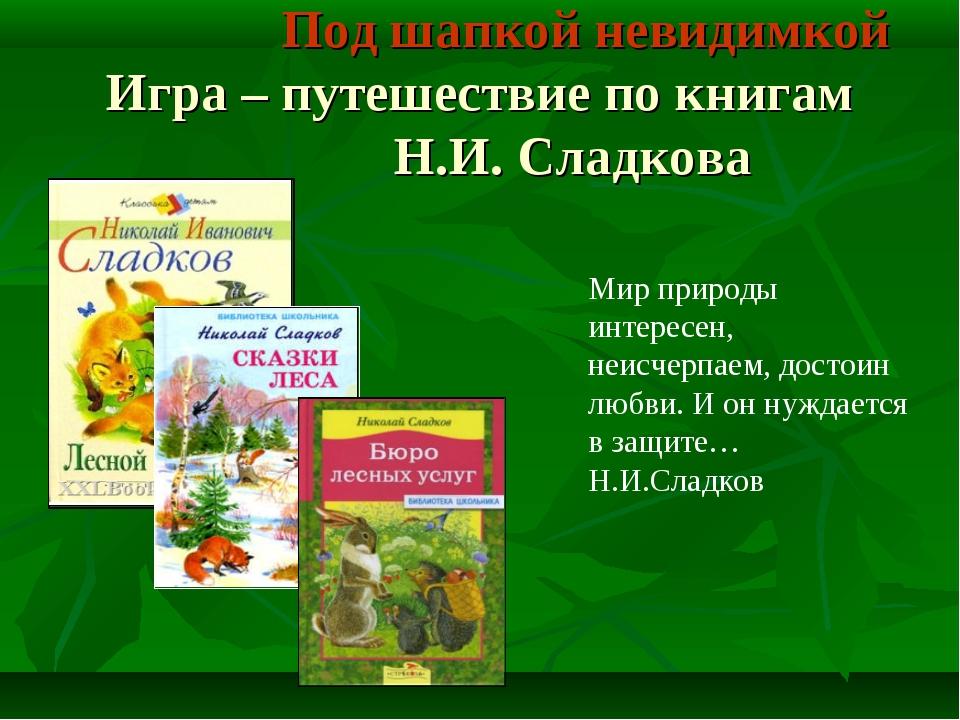 Под шапкой невидимкой Игра – путешествие по книгам Н.И. Сладкова Мир природы...