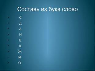 Составь из букв слово С Д А Н Е К Ж И О