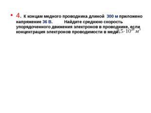 4. К концам медного проводника длиной 300 м приложено напряжение 36 В. Найдит