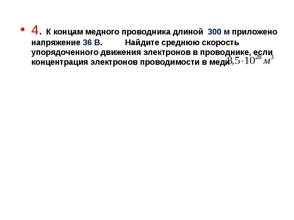 4. К концам медного проводника длиной 300 м приложено напряжение 36 В. Найдит...