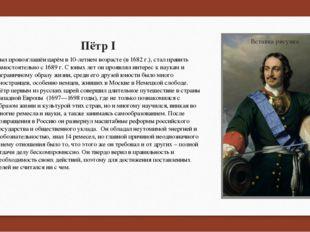 Пётр I Был провозглашён царёмв 10-летнем возрасте (в 1682 г.), стал править