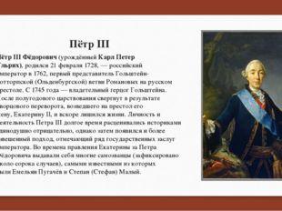 Пётр III Пётр III Фёдорович(урождённыйКарл Петер Ульрих),родился21 феврал