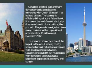 Canada is a federal parliamentary democracy and a constitutional monarchy, w