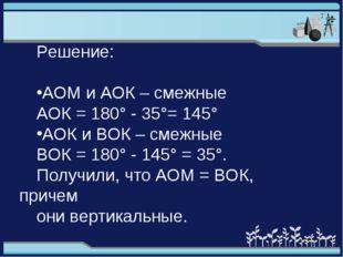 Решение: АОМ и АОК – смежные АОК = 180° - 35°= 145° АОК и ВОК – смежные ВОК =