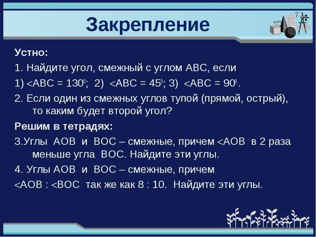 Закрепление Устно: 1. Найдите угол, смежный с углом АВС, если 1) AВС = 1300;...