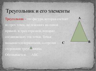 Треугольник и его элементы Треугольник - это фигура, которая состоит из трех