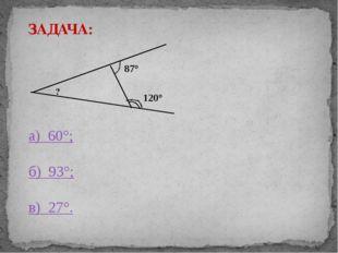 ? 87° 120° ЗАДАЧА: а) 60°; б) 93°; в) 27°.