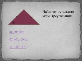40° Найдите остальные углы треугольника. а) 50º, 80º; б) 40º, 100º; в) 50º,