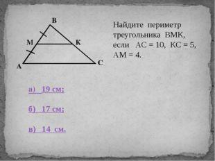 В С К А М Найдите периметр треугольника ВМК, если АС = 10, КС = 5, АМ = 4. а