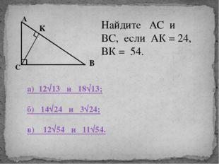 А В С К Найдите АС и ВС, если АК = 24, ВК = 54. а) 12√13 и 18√13; б) 14√24 и