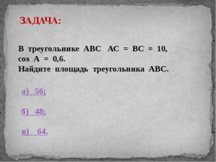 ЗАДАЧА: В треугольнике АВС АС = ВС = 10, cos А = 0,6. Найдите площадь треугол