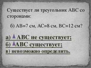 б) АВ=7 см, АС=8 см, ВС=12 см? Существует ли треугольник АВС со сторонами: а)