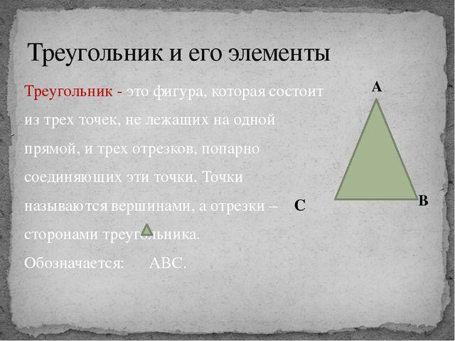Треугольник и его элементы Треугольник - это фигура, которая состоит из трех...