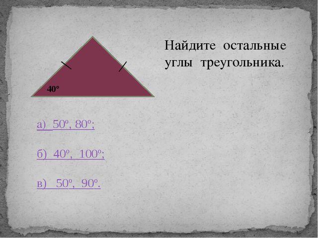 40° Найдите остальные углы треугольника. а) 50º, 80º; б) 40º, 100º; в) 50º,...