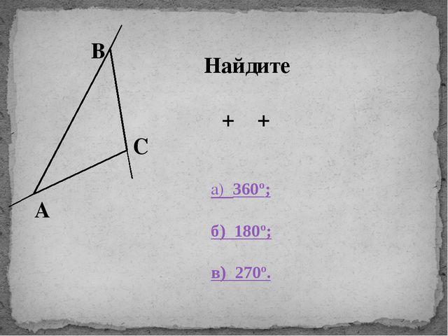 β В С γ α А Найдите α + β + γ а) 360º; б) 180º; в) 270º.