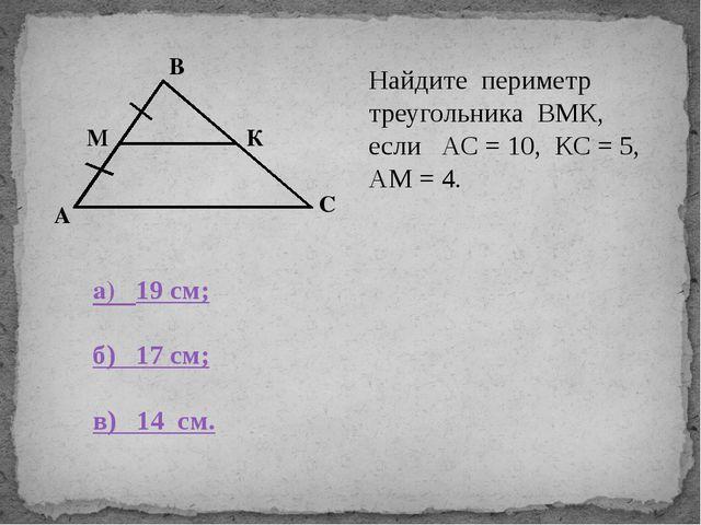 В С К А М Найдите периметр треугольника ВМК, если АС = 10, КС = 5, АМ = 4. а...