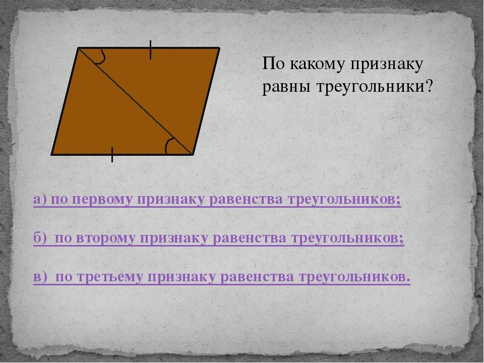 По какому признаку равны треугольники? а) по первому признаку равенства треу...