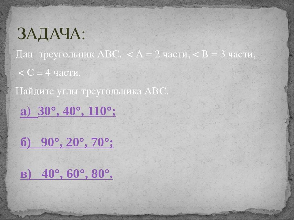 Дан треугольник АВС. < А = 2 части, < В = 3 части, < С = 4 части. Найдите угл...