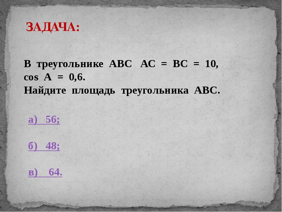ЗАДАЧА: В треугольнике АВС АС = ВС = 10, cos А = 0,6. Найдите площадь треугол...
