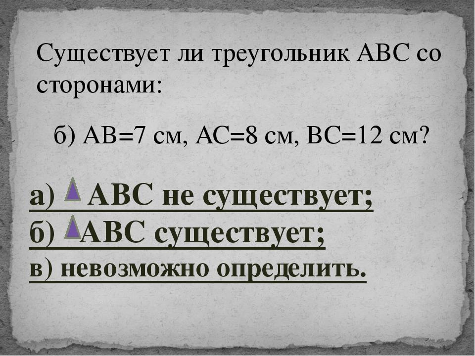 б) АВ=7 см, АС=8 см, ВС=12 см? Существует ли треугольник АВС со сторонами: а)...