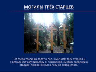 От озера тропинка ведёт в лес, к могилам трёх старцев и Святому ключику Кибе