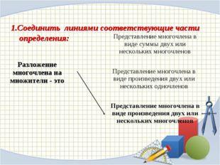 1.Соединить линиями соответствующие части определения: Разложение многочлена