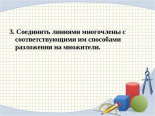 3. Соединить линиями многочлены с соответствующими им способами разложения на