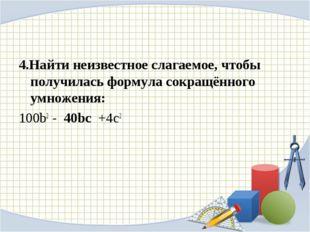 4.Найти неизвестное слагаемое, чтобы получилась формула сокращённого умножени